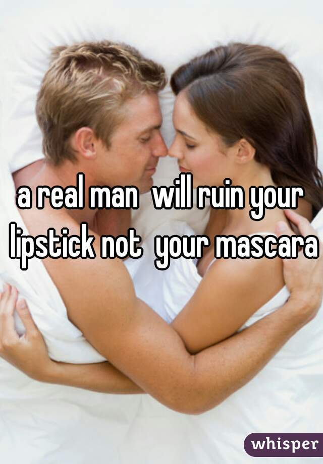 a real man  will ruin your lipstick not  your mascara
