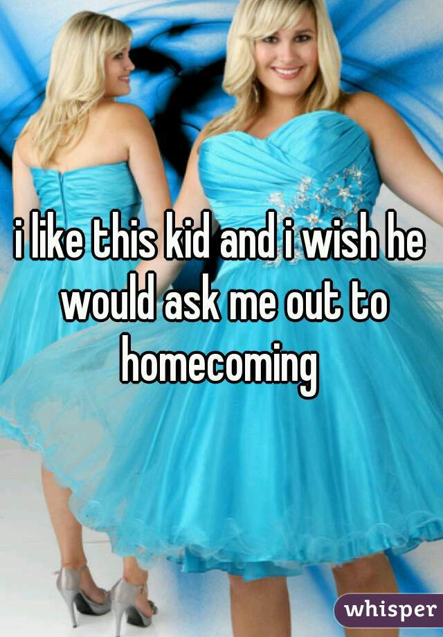 i like this kid and i wish he would ask me out to homecoming