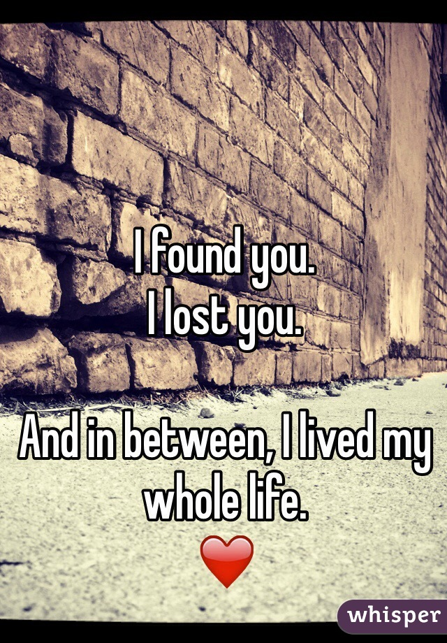I found you.  I lost you.  And in between, I lived my whole life.  ❤️