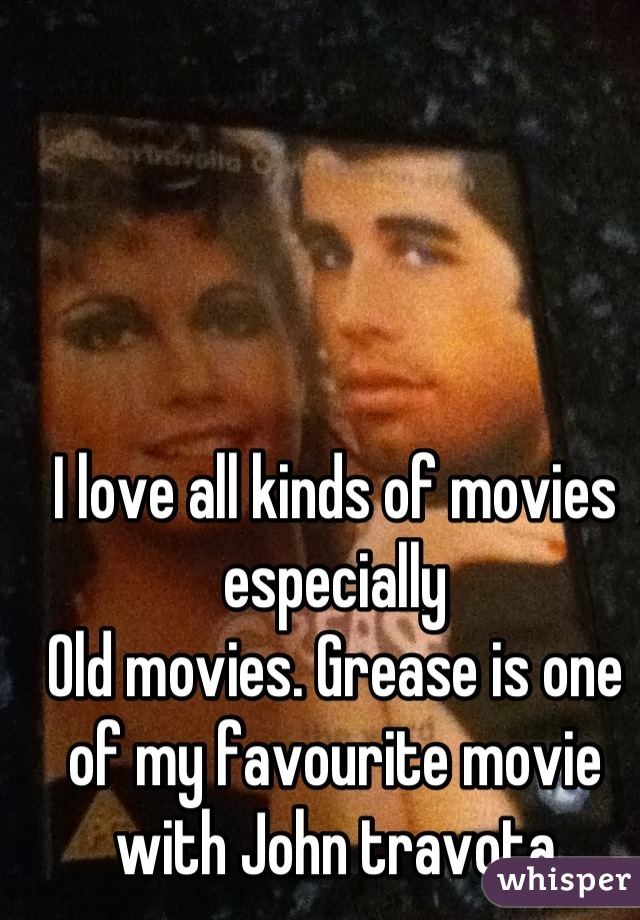 I love all kinds of movies especially  Old movies. Grease is one of my favourite movie with John travota