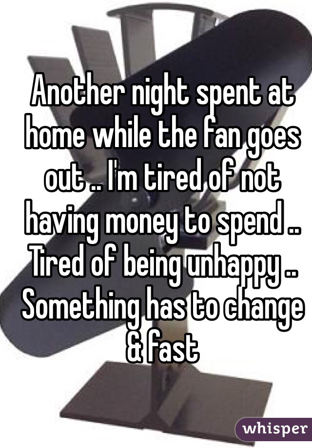 Another night spent at home while the fan goes out .. I'm tired of not having money to spend .. Tired of being unhappy .. Something has to change & fast