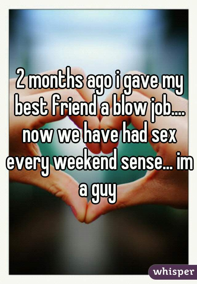 2 months ago i gave my best friend a blow job.... now we have had sex every weekend sense... im a guy