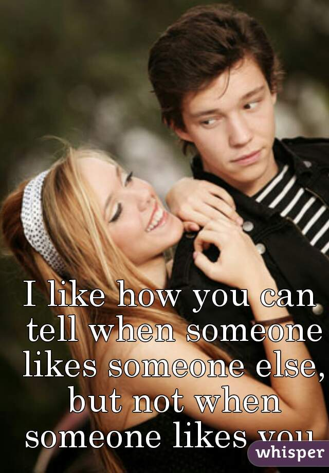 I like how you can tell when someone likes someone else, but not when someone likes you