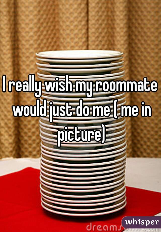 I really wish my roommate would just do me ( me in picture)