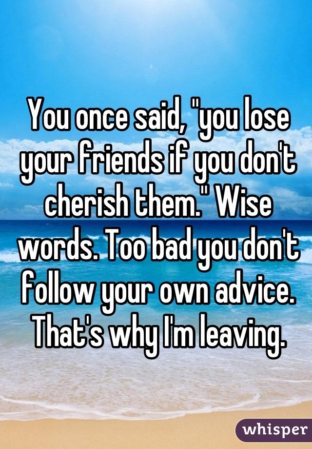 """You once said, """"you lose your friends if you don't cherish them."""" Wise words. Too bad you don't follow your own advice. That's why I'm leaving."""