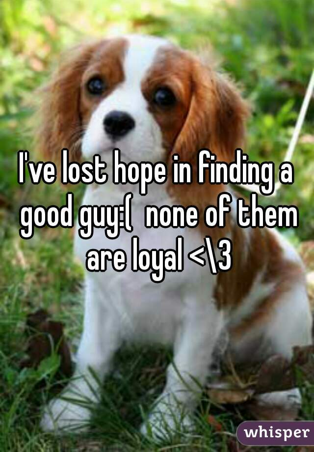 I've lost hope in finding a good guy:(  none of them are loyal <\3