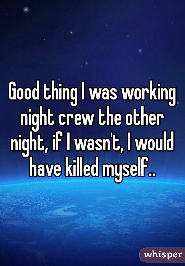 Good thing I was working night crew the other night, if I wasn't, I would have killed myself..