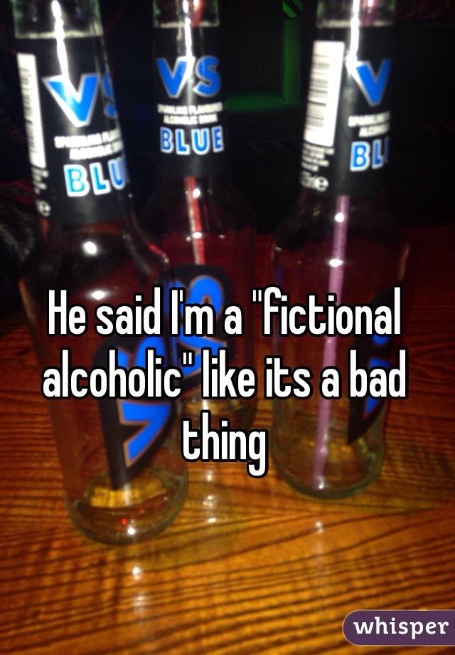 """He said I'm a """"fictional alcoholic"""" like its a bad thing"""