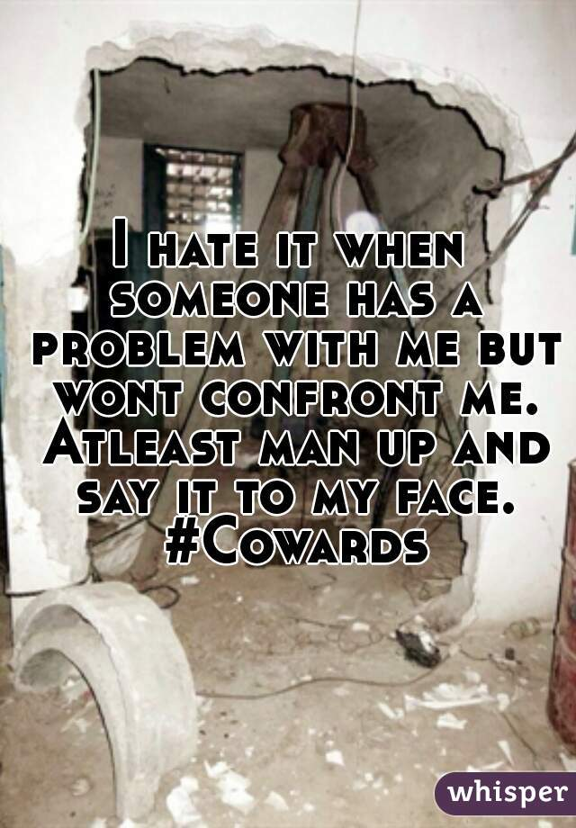 I hate it when someone has a problem with me but wont confront me. Atleast man up and say it to my face. #Cowards