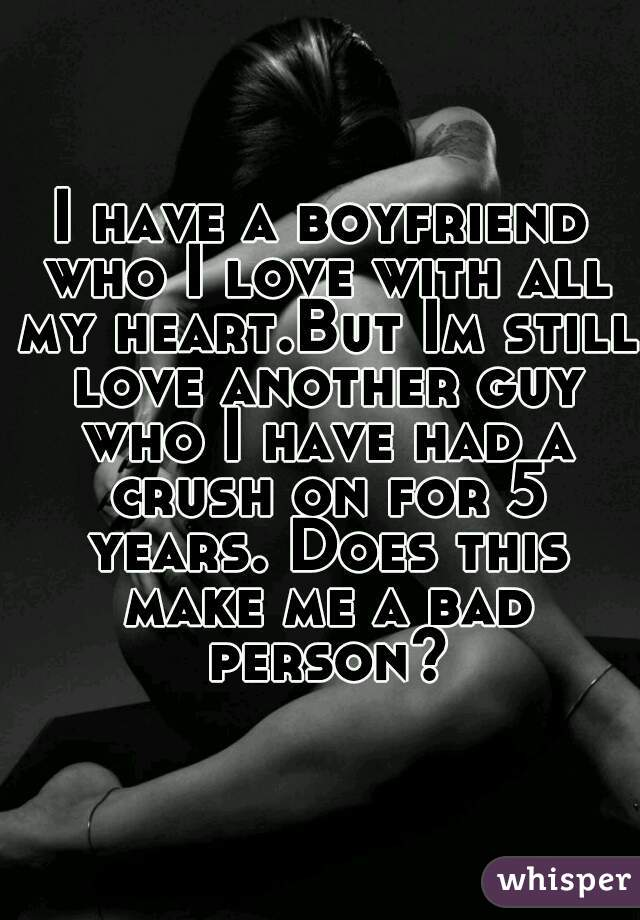 I have a boyfriend who I love with all my heart.But Im still love another guy who I have had a crush on for 5 years. Does this make me a bad person?