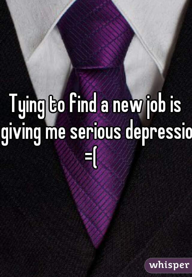 Tying to find a new job is giving me serious depression =(
