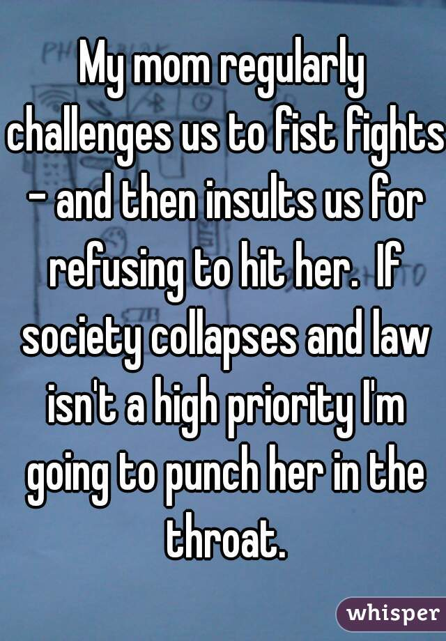 My mom regularly challenges us to fist fights - and then insults us for refusing to hit her.  If society collapses and law isn't a high priority I'm going to punch her in the throat.