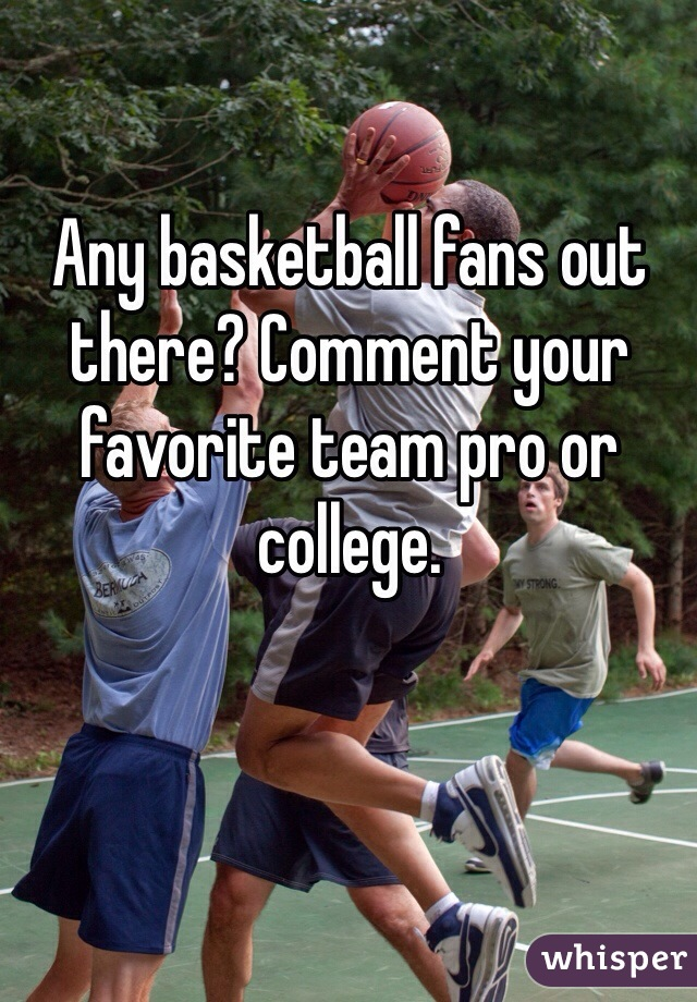 Any basketball fans out there? Comment your favorite team pro or college.