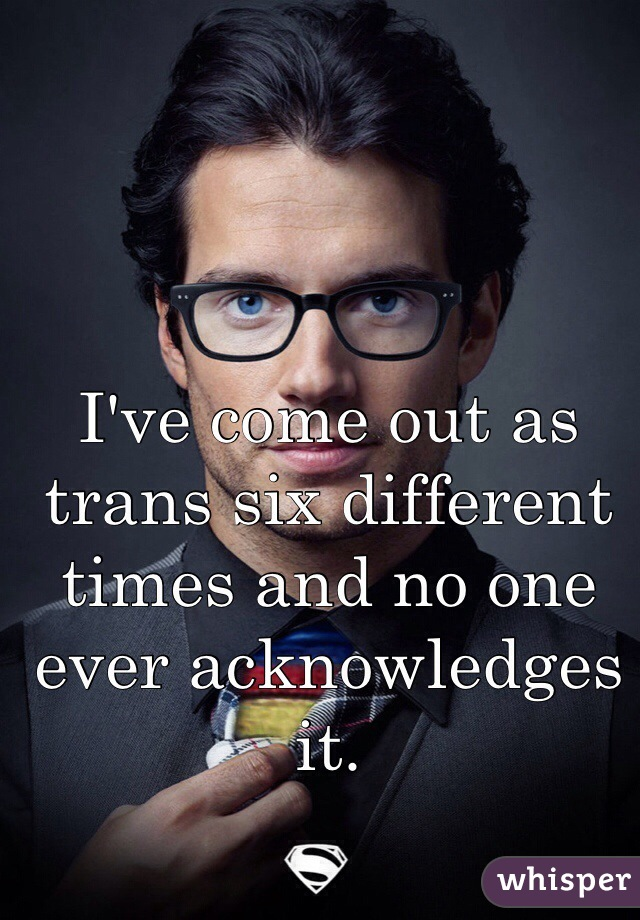 I've come out as trans six different times and no one ever acknowledges it.