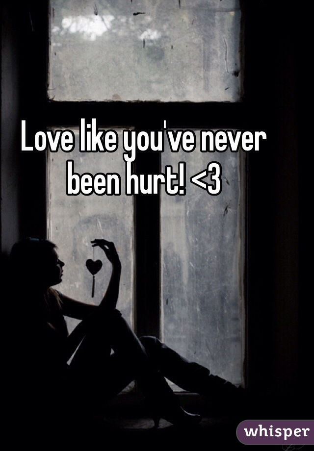 Love like you've never been hurt! <3