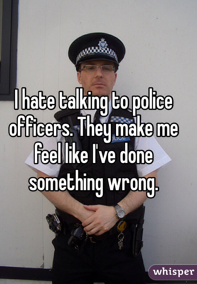 I hate talking to police officers. They make me feel like I've done something wrong.