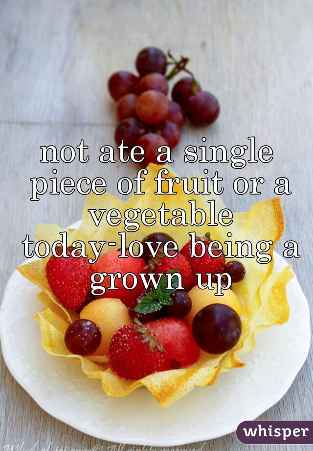 not ate a single piece of fruit or a vegetable today-love being a grown up