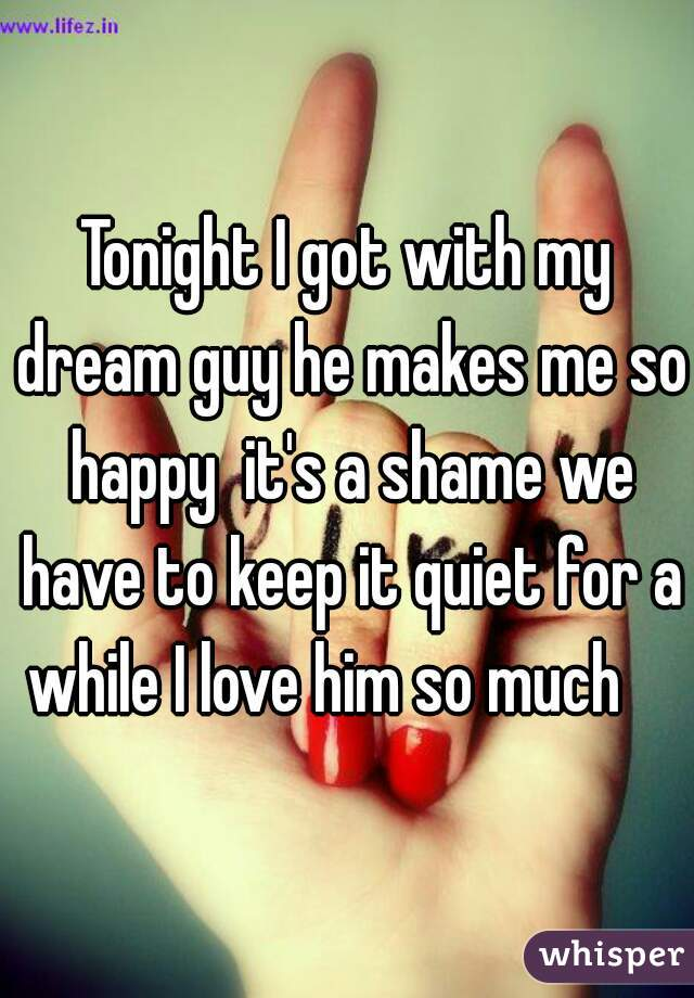Tonight I got with my dream guy he makes me so happy  it's a shame we have to keep it quiet for a while I love him so much