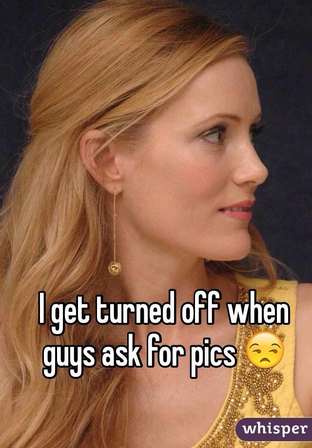 I get turned off when guys ask for pics 😒
