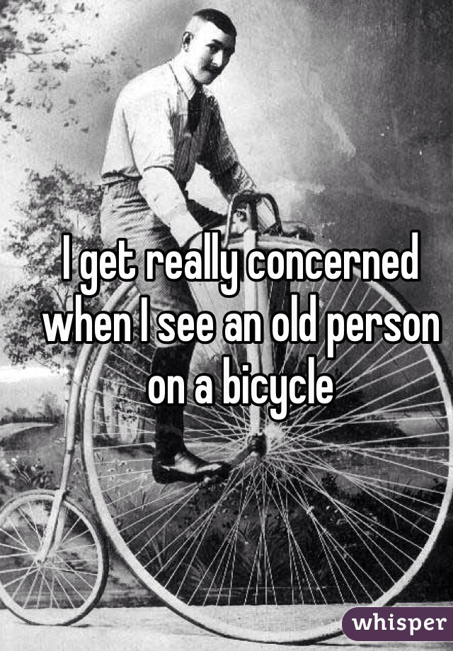 I get really concerned when I see an old person on a bicycle