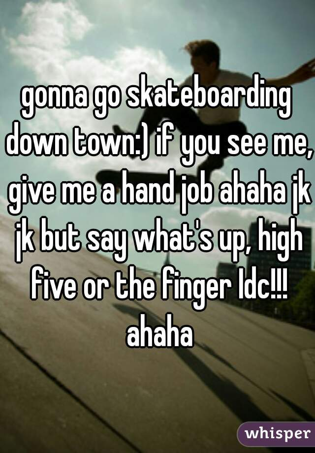 gonna go skateboarding down town:) if you see me, give me a hand job ahaha jk jk but say what's up, high five or the finger Idc!!! ahaha