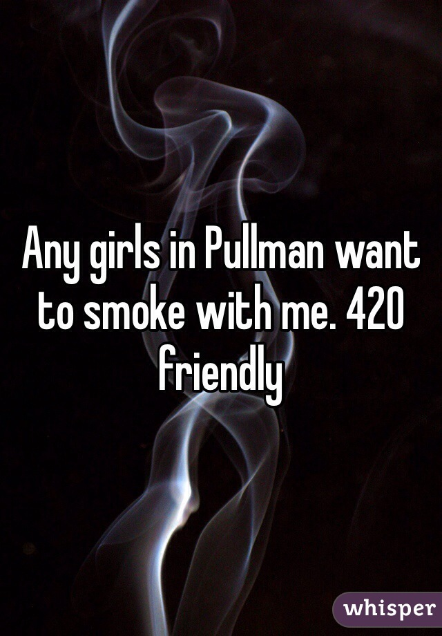 Any girls in Pullman want to smoke with me. 420 friendly