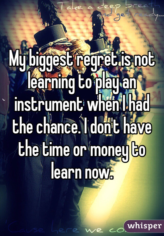 My biggest regret is not learning to play an instrument when I had the chance. I don't have the time or money to learn now.