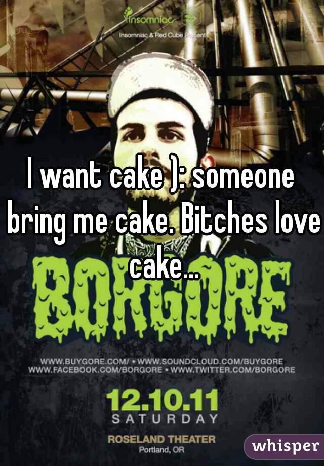 I want cake ): someone bring me cake. Bitches love cake...