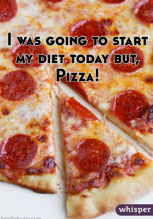 I was going to start my diet today but, Pizza!