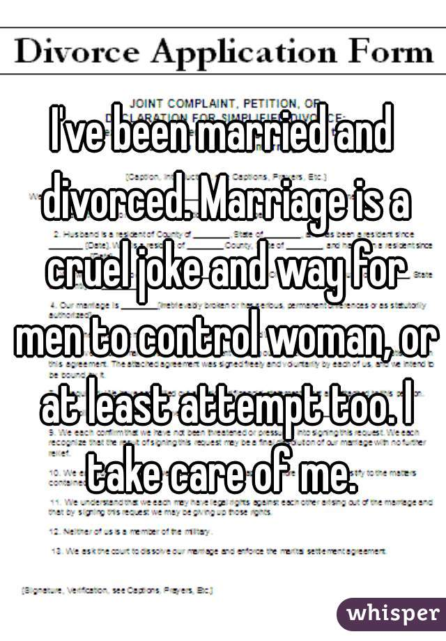 I've been married and divorced. Marriage is a cruel joke and way for men to control woman, or at least attempt too. I take care of me.