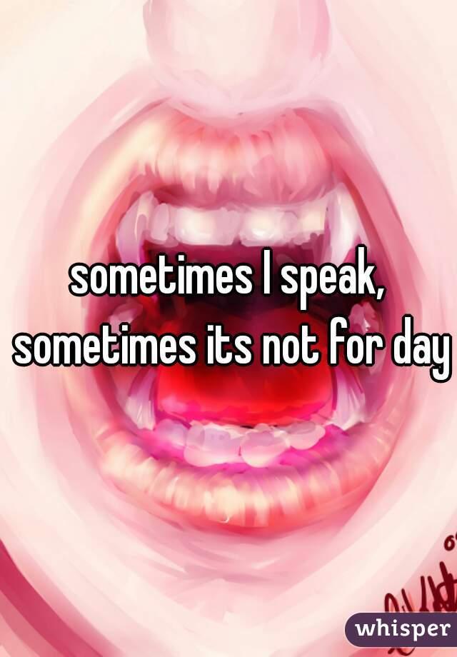 sometimes I speak, sometimes its not for days