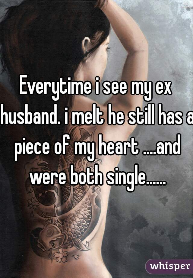 Everytime i see my ex husband. i melt he still has a piece of my heart ....and were both single......