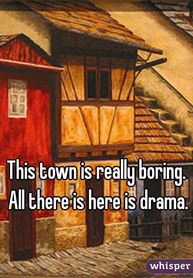 This town is really boring. All there is here is drama.