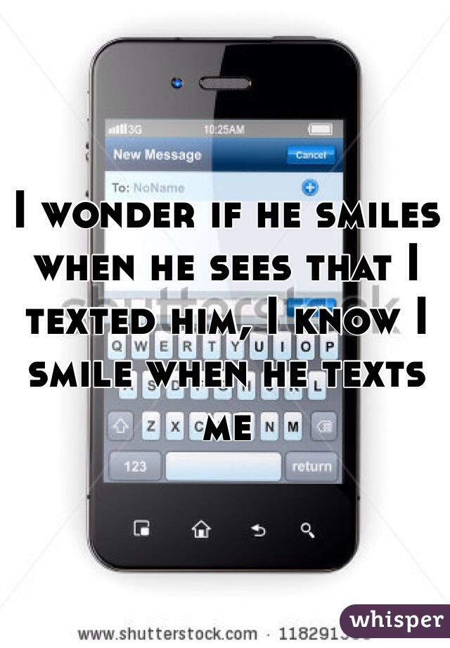 I wonder if he smiles when he sees that I texted him, I know I smile when he texts me