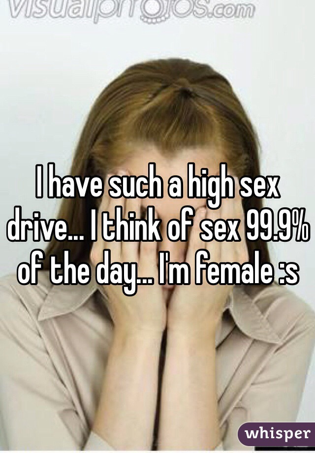 I have such a high sex drive... I think of sex 99.9% of the day... I'm female :s