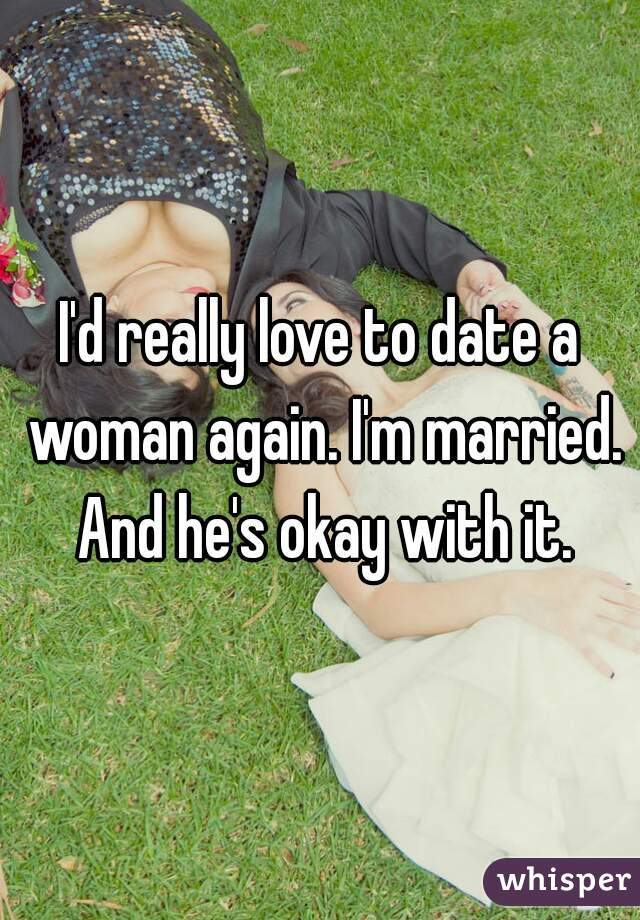 I'd really love to date a woman again. I'm married. And he's okay with it.