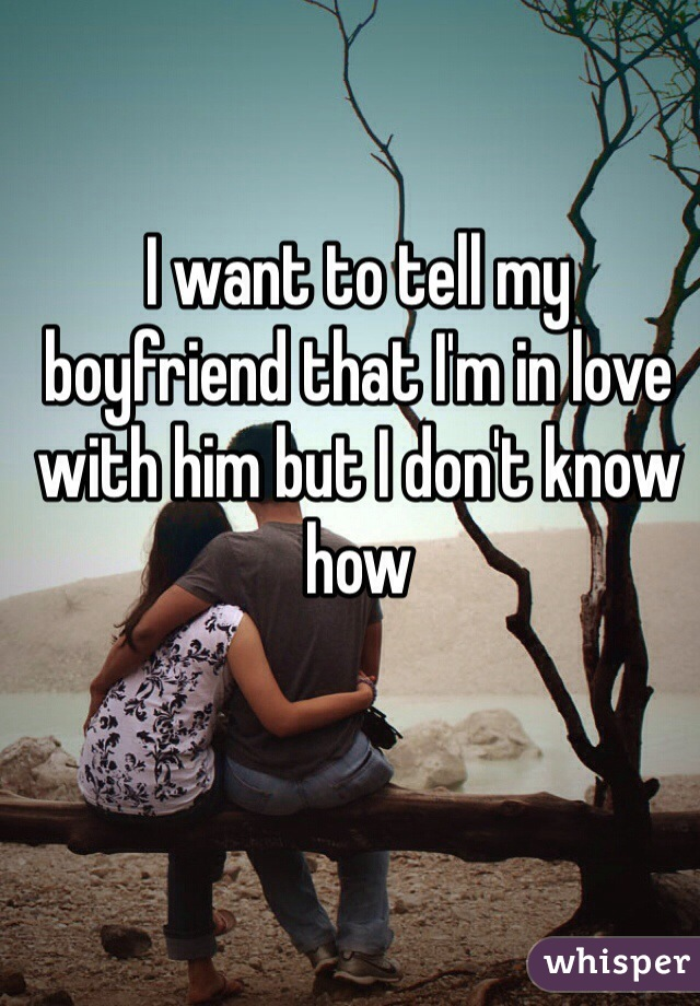 I want to tell my boyfriend that I'm in love with him but I don't know how