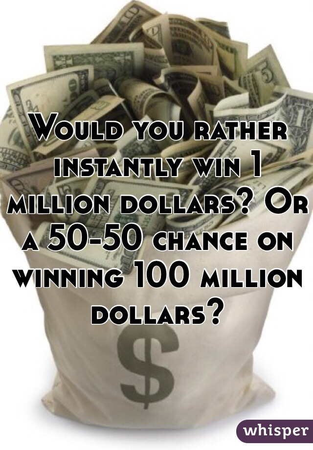 Would you rather instantly win 1 million dollars? Or a 50-50 chance on winning 100 million dollars?