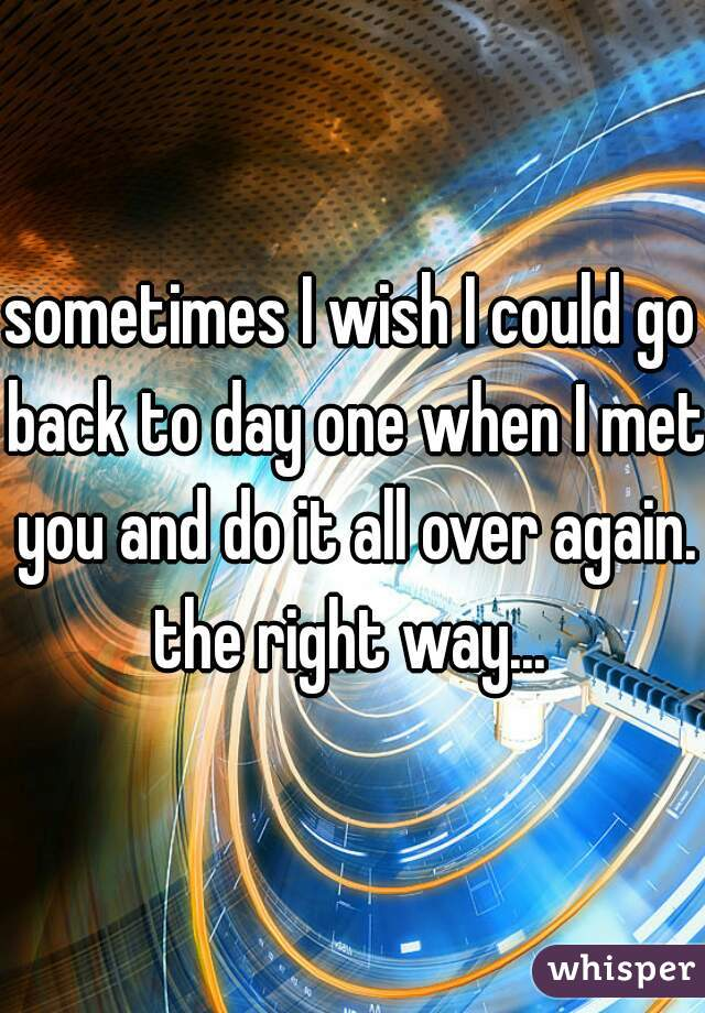 sometimes I wish I could go back to day one when I met you and do it all over again. the right way...