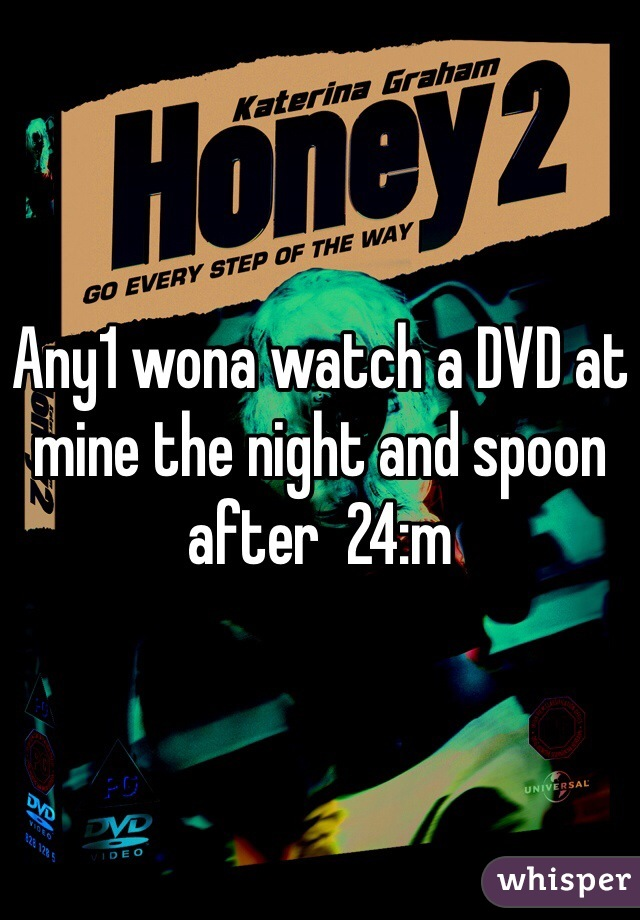 Any1 wona watch a DVD at mine the night and spoon after  24:m