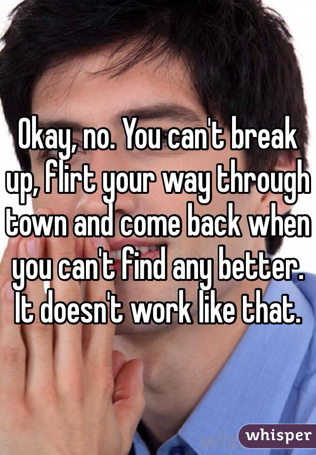 Okay, no. You can't break up, flirt your way through town and come back when you can't find any better. It doesn't work like that.