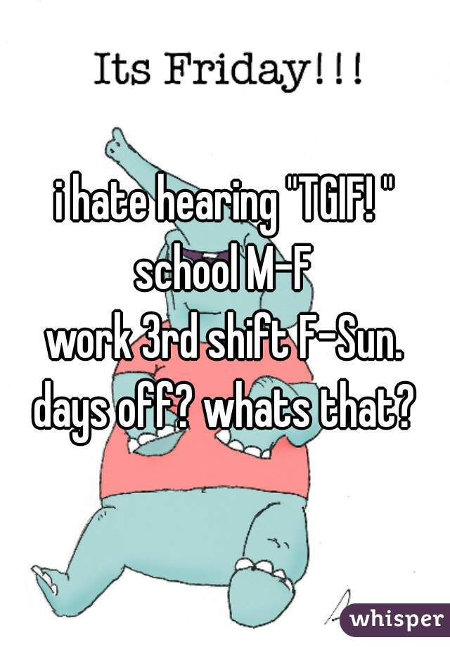 "i hate hearing ""TGIF! "" school M-F work 3rd shift F-Sun. days off? whats that?"