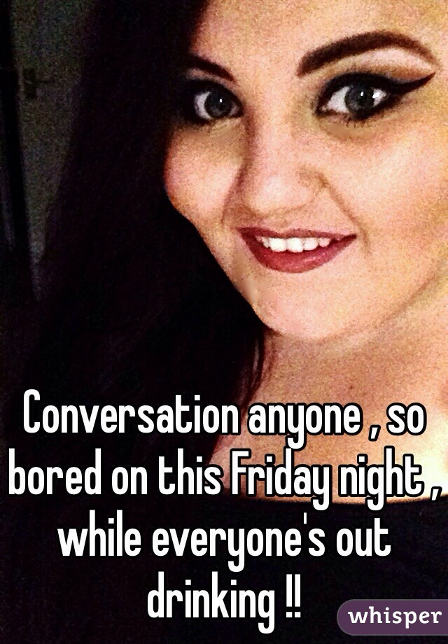 Conversation anyone , so bored on this Friday night , while everyone's out drinking !!