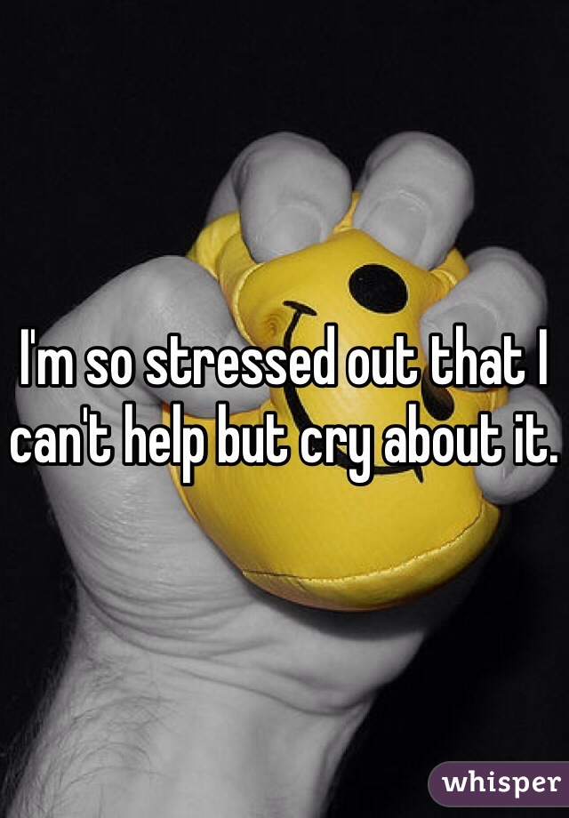 I'm so stressed out that I can't help but cry about it.