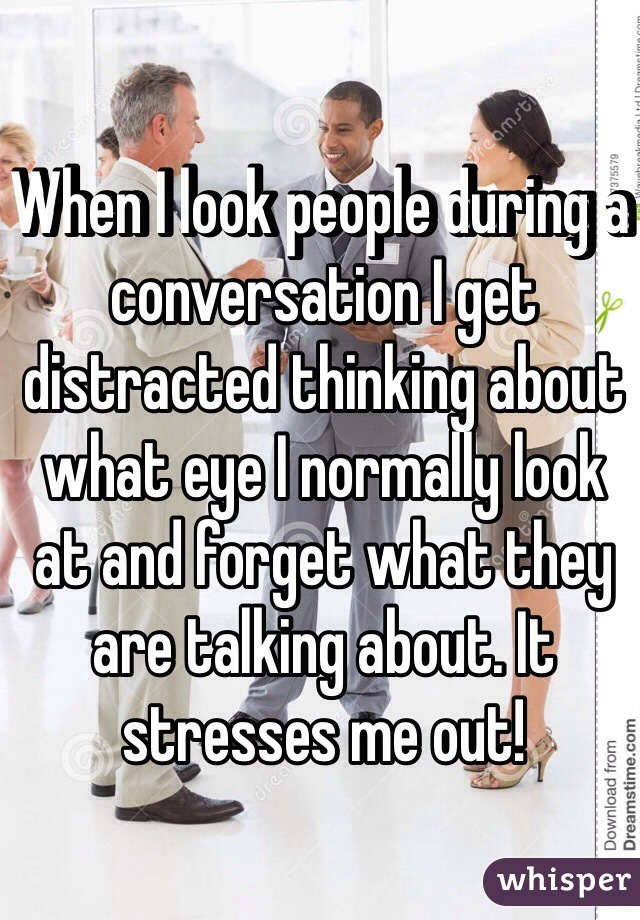 When I look people during a conversation I get distracted thinking about what eye I normally look at and forget what they are talking about. It stresses me out!