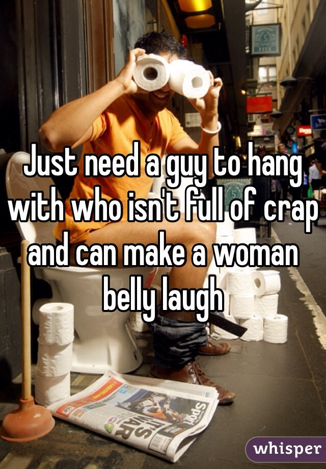 Just need a guy to hang with who isn't full of crap and can make a woman belly laugh