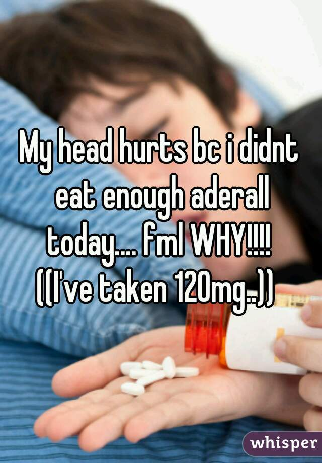 My head hurts bc i didnt eat enough aderall today.... fml WHY!!!!  ((I've taken 120mg..))