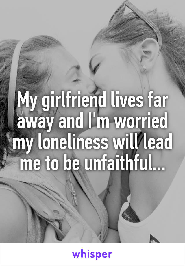 My girlfriend lives far away and I'm worried my loneliness will lead me to be unfaithful...