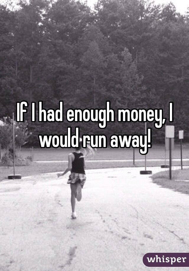If I had enough money, I would run away!