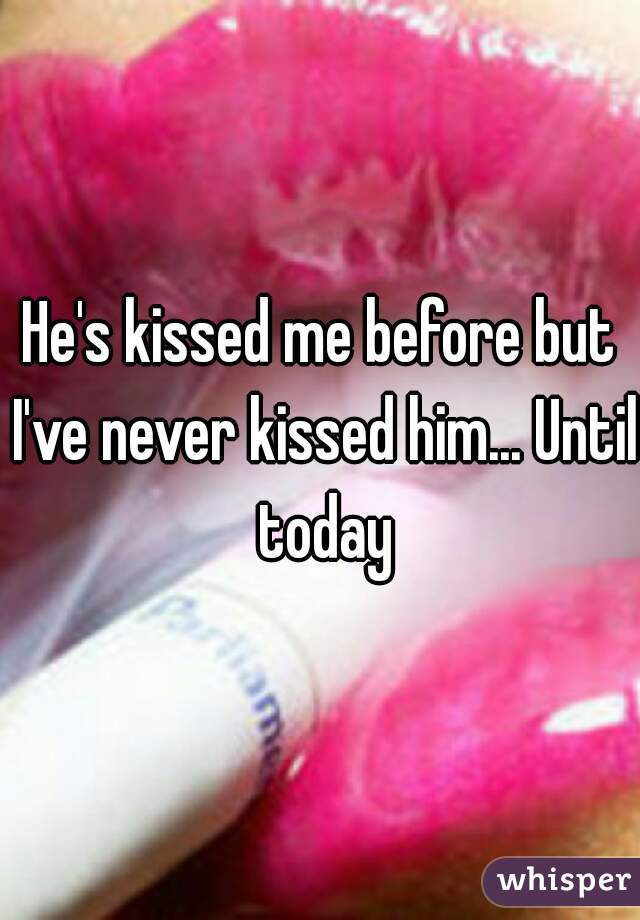 He's kissed me before but I've never kissed him... Until today